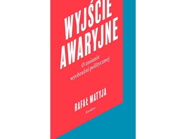 Rafał Matyja, //Wyjście awaryjne. O zmianie wyobraźni politycznej//, Wydawnictwo Karakter, Kraków 2018