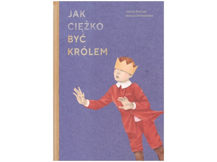 Janusz Korczak, Iwona Chmielewska, //Jak ciężko być królem// [How Hard It Is to Be the King], POLIN Museum of the History of Polish Jews, Wolno Publishing House, Warszawa – Lusowo 2018