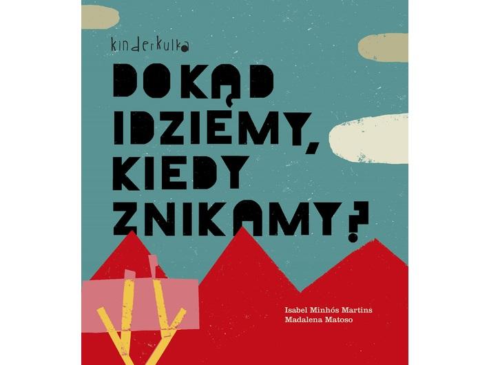 Isabel Minhos Martins, //Dokąd idziemy, kiedy znikamy?//, il. Madalena Matoso, tłum. Joanna Kuhn, Wydawnictwo Kinderkulka, Warszawa 2018