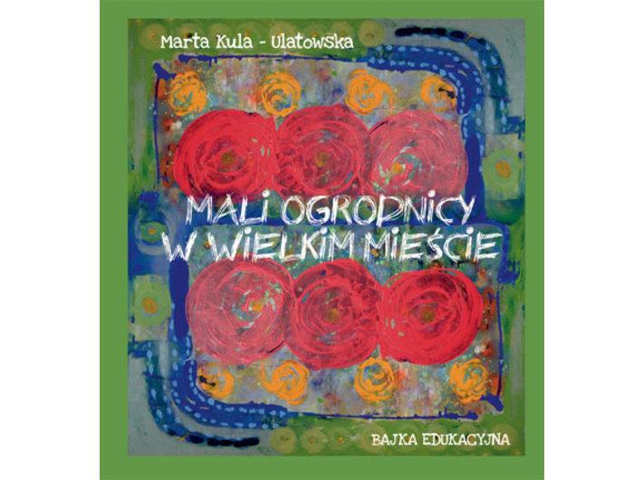 Marta Kula-Ulatowska, //Mali ogrodnicy w wielkim mieście//, wyd. Goldruk W. Golachowski, Nowy Sącz 2018